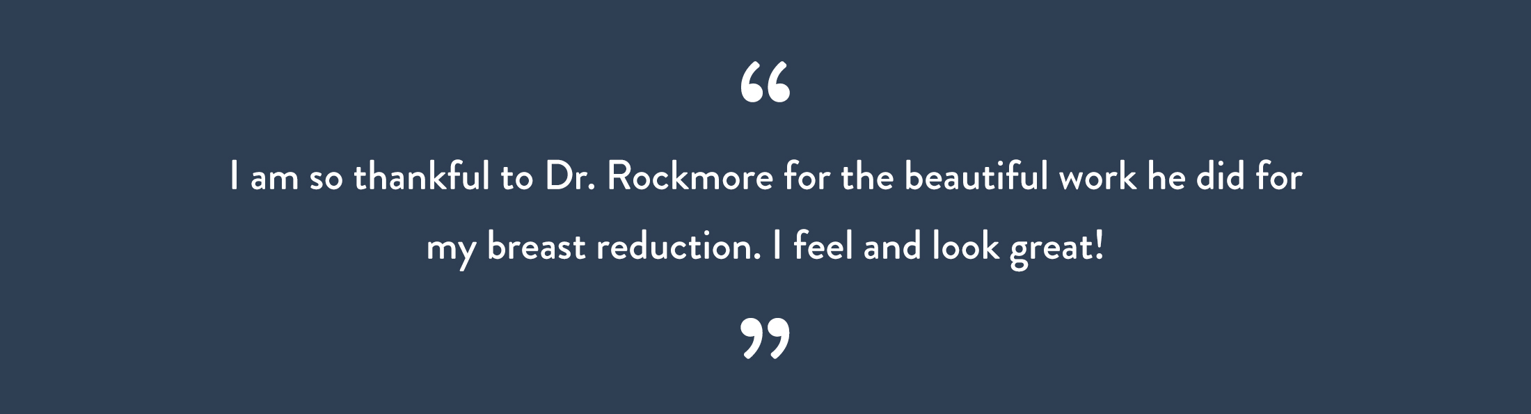 I am so thankful to Dr. Rockmore for the beautiful work he did for my breast reduction. I feel and look great!