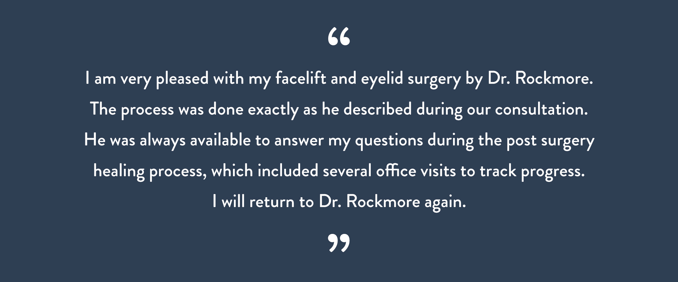 I am very pleased with my facelift and eyelid surgery by Dr. Rockmore.